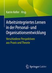 Arbeitsintegriertes Lernen in der Personal- und Organisationsentwicklung Verschiedene Perspektiven aus Praxis und Theorie