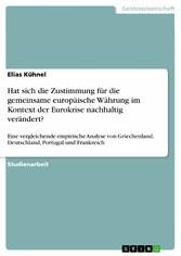Hat sich die Zustimmung für die gemeinsame europäische Währung im Kontext der Eurokrise nachhaltig verändert? Eine vergleichende empirische Analyse von Griechenland, Deutschland, Portugal und Frankreich