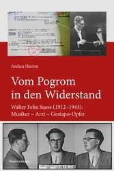 Vom Pogrom in den Widerstand Walter Felix Suess (1912-1943): Musiker - Arzt - Gestapo-Opfer