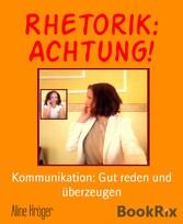 Rhetorik: Achtung! Kommunikation: Gut reden und überzeugen