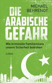 Die arabische Gefahr Wie kriminelle Familienclans unsere Sicherheit bedrohen