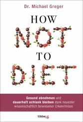 How Not to Diet Gesund abnehmen und dauerhaft schlank bleiben dank neuester wissenschaftlich bewiesener Erkenntnisse