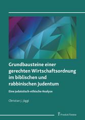 Grundbausteine einer gerechten Wirtschaftsordnung im biblischen und rabbinischen Judentum Eine judaistisch-ethische Analyse