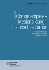 Computerspiele - Medienbildung - historisches Lernen Zu Repräsentation und Rezeption von Geschichte in digitalen Spielen