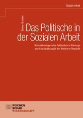 Das Politische in der Sozialen Arbeit Wahrnehmungen des Politischen in Fürsorge und Sozialpädagogik der Weimarer Republik
