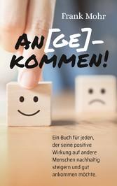 An(ge)kommen! Ein Buch für jeden, der seine positive Wirkung auf andere Menschen nachhaltig steigern und gut ankommen möchte.