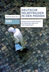 Deutsche Selbstbilder in den Medien Gesellschaftsentwürfe in Literatur und Film der Gegenwart