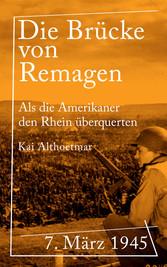 Die Brücke von Remagen 7. März 1945. Als die Amerikaner den Rhein überquerten