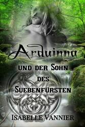 Arduinna und der Sohn des Suebenfürsten Sinnliche Liebesromanze zur Zeit der Gallier und Germanen