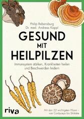 Gesund mit Heilpilzen Immunsystem stärken, Krankheiten heilen und Beschwerden lindern Mit den 22 wichtigsten Pilzen - von Cordyceps bis Shiitake