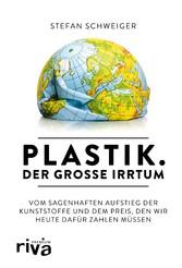 Plastik. Der große Irrtum Vom sagenhaften Aufstieg der Kunststoffe und dem Preis, den wir heute dafür zahlen müssen