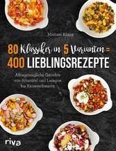 80 Klassiker in 5 Varianten = 400 Lieblingsrezepte Alltagstaugliche Rezepte von Schnitzel und Lasagne bis Kaiserschmarrn