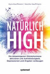 Natürlich high Die körpereigenen Glückshormone aktivieren und Depressionen, Ängste und Antriebslosigkeit dauerhaft loswerden