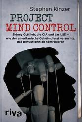 Project Mind Control Sidney Gottlieb, die CIA und das LSD - wie der amerikanische Geheimdienst versuchte, das Bewusstsein zu kontrollieren
