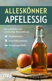 Alleskönner Apfelessig Die natürliche Alternative zu Medikamenten, Kosmetikprodukten und Reinigungsmitteln