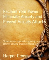 Reclaim Your Power: Eliminate Anxiety and Prevent Anxiety Attacks 'A therapeutic approach to gaining mental serenity utilizing practical strategies'