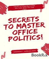 Secrets To Master Office Politics! Your Ultimate Guide on the Way to the Top!