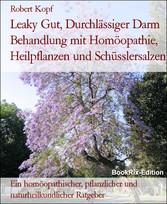 Leaky Gut, Durchlässiger Darm Behandlung mit Homöopathie, Heilpflanzen und Schüsslersalzen Ein homöopathischer, pflanzlicher und naturheilkundlicher Ratgeber