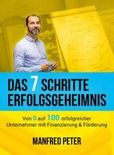 Das 7 Schritte Erfolgsgeheimnis Von 0 auf 100 erfolgreicher Unternehmer mit Finanzierung & Förderung