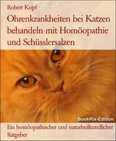 Ohrenkrankheiten bei Katzen behandeln mit Homöopathie und Schüsslersalzen Ein homöopathischer und naturheilkundlicher Ratgeber