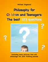 Philosophy for Children and Teenagers: The best 123 questions Including many pictures that will encourage the joint thinking process