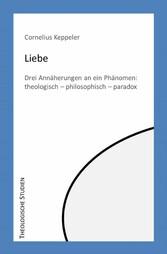 Liebe Drei Annäherungen an ein Phänomen: theologisch - philosophisch - paradox