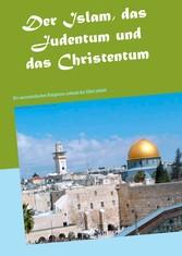 Der Islam, das Judentum und das Christentum Die monotoistischen Religionen anhand der Bibel erklärt