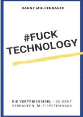 #FUCK TECHNOLOGY - Die IT-Vertriebsbibel So geht verkaufen im IT-Systemhaus