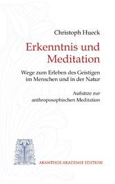 Erkenntnis und Meditation Wege zum Erleben des Geistigen im Menschen und in der Natur. Aufsätze zur anthroposophischen Meditation