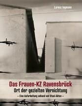 Das Frauen-KZ Ravensbrück Ort der gezielten Vernichtung - Eine Aufarbeitung anhand von Stasi-Akten -