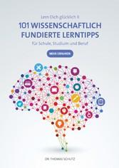 101 Wissenschaftlich fundierte LernTipps für Schule, Studium und Beruf Lern Dich glücklich II