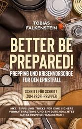 Better be prepared! - Prepping und Krisenvorsorge für den Ernstfall: Schritt für Schritt zum Profi-Prepper - inkl. Tipps und Tricks für eine sichere Vorratshaltung und ein durchdac