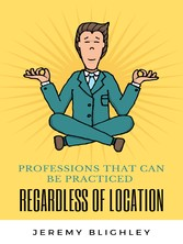 PROFESSIONS THAT CAN BE PRACTICED REGARDLESS OF LOCATION Great Remote Jobs that let you work anywhere in the World!