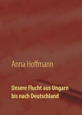 Unsere Flucht aus Ungarn bis nach Deutschland Biographie meiner Kindheit