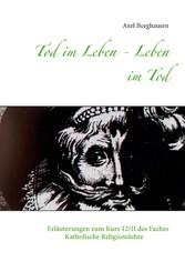Tod im Leben - Leben im Tod Erläuterungen zum Kurs 12/II des Faches Katholische Religionslehre
