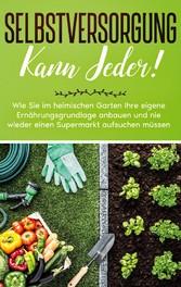 Selbstversorgung kann jeder!: Wie Sie im heimischen Garten Ihre eigene Ernährungsgrundlage anbauen und nie wieder einen Supermarkt aufsuchen müssen