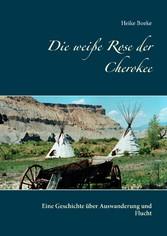 Die weiße Rose der Cherokee Eine Geschichte über Auswanderung und Flucht