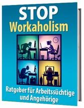 STOP Workaholism - Ratgeber für Arbeitssüchtige und Angehörige