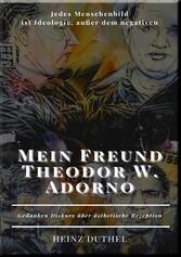 Mein Freund Theodor W. Adorno Jedes Menschenbild ist Ideologie, außer dem negativen