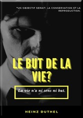 MON AMI HEINZ DUTHEL : LE BUT DE LA VIE? UN OBJECTIF SERAIT: LA CONSERVATION ET LA REPRODUCTION.