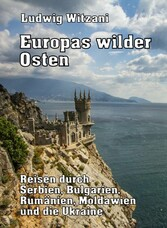 Europas wilder Osten Reisen durch Serbien, Bulgarien, Rumänien, Moldawien und die Ukraine
