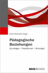 Pädagogische Beziehungen Grundlagen - Praxisformen - Wirkungen