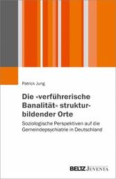 Die 'verführerische Banalität' strukturbildender Orte Soziologische Perspektiven auf die Gemeindepsychiatrie in Deutschland