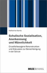 Schulische Sozialisation, Anerkennung und Männlichkeit Einzelfallbezogene Rekonstruktion und Diskussion zur Benachteiligung in der Schule