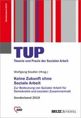Keine Zukunft ohne Soziale Arbeit Zur Bedeutung von Sozialer Arbeit für Demokratie und sozialen Zusammenhalt. Sonderband TUP - Theorie und Praxis 2019