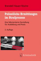 Polizeiliche Ermittlungen im Strafprozess Eine fallorientierte Darstellung für Ausbildung und Praxis