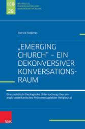 'Emerging Church' - ein dekonversiver Konversationsraum Eine praktisch-theologische Untersuchung über ein anglo-amerikanisches Phänomen gelebter Religiosität