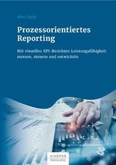 Prozessorientiertes Reporting Mit visuellen KPI-Berichten Leistungsfähigkeit messen, steuern und entwickeln