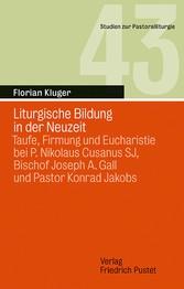 Liturgische Bildung in der Neuzeit Taufe, Firmung und Eucharistie bei P. Nikolaus Cusanus SJ, Bischof Joseph A. Gall und Pastor Konrad Jakobs