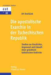 Die apostolische Exarchie in der Tschechischen Republik Studien zur Geschichte, Gegenwart und Zukunft einer griechisch-katholischen Ostkirche